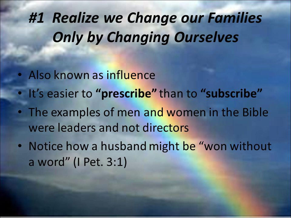 #1 Realize we Change our Families Only by Changing Ourselves Also known as influence Its easier to prescribe than to subscribe The examples of men and women in the Bible were leaders and not directors Notice how a husband might be won without a word (I Pet.