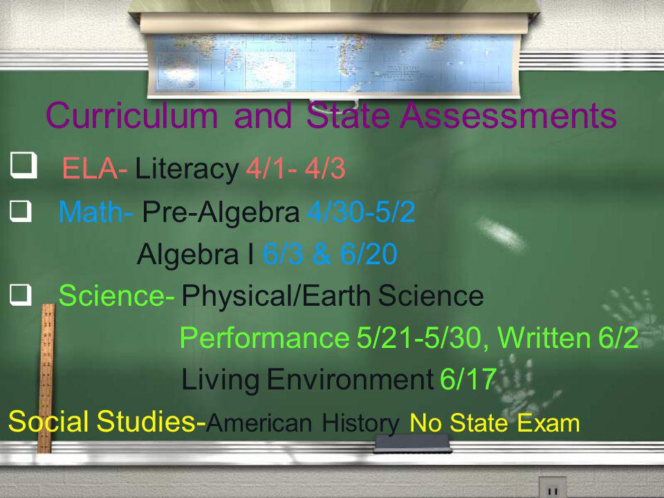 Curriculum and State Assessments ELA- Literacy 4/1- 4/3 Math- Pre-Algebra 4/30-5/2 Algebra I 6/3 & 6/20 Science- Physical/Earth Science Performance 5/21-5/30, Written 6/2 Living Environment 6/17 Social Studies- American History No State Exam