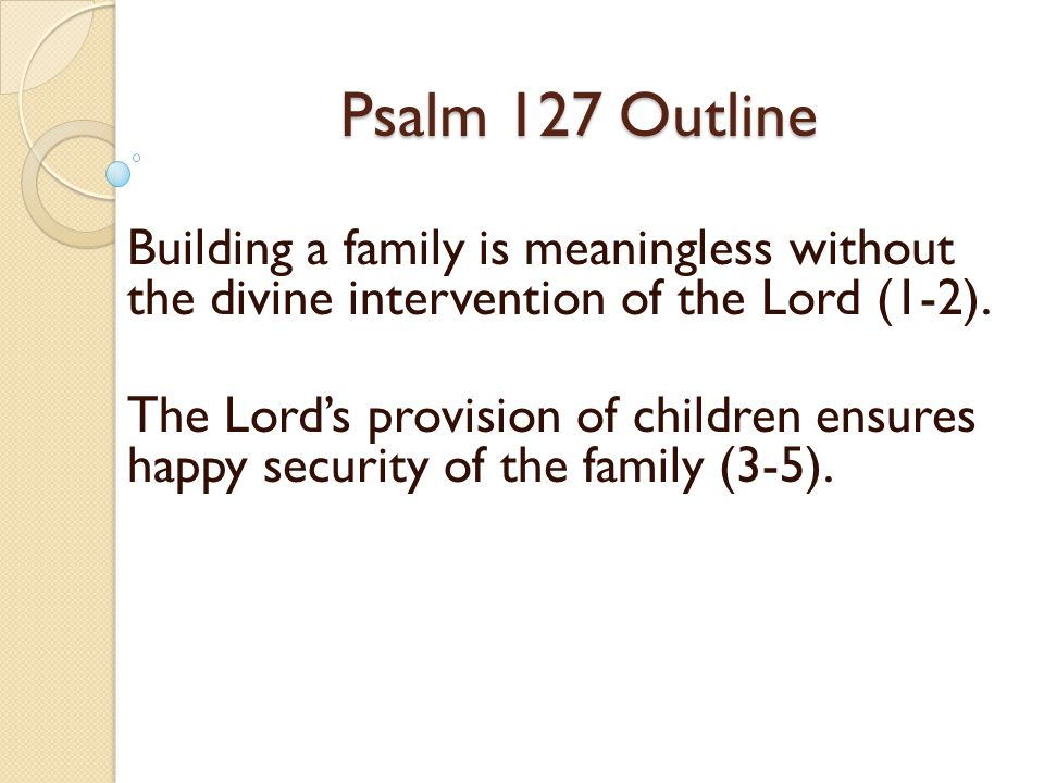 Psalm 127 Outline Building a family is meaningless without the divine intervention of the Lord (1-2). The Lords provision of children ensures happy se