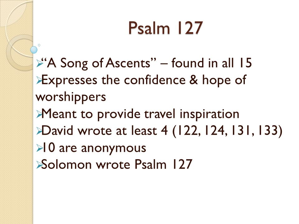 Psalm 127 A Song of Ascents – found in all 15 Expresses the confidence & hope of worshippers Meant to provide travel inspiration David wrote at least