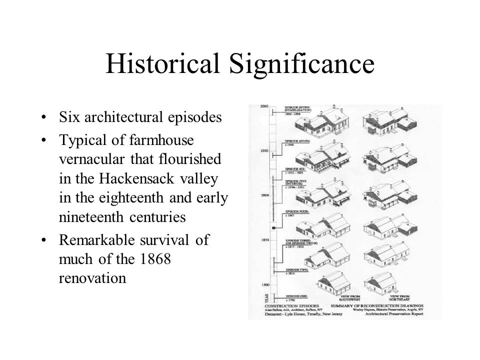 Historical Significance Six architectural episodes Typical of farmhouse vernacular that flourished in the Hackensack valley in the eighteenth and early nineteenth centuries Remarkable survival of much of the 1868 renovation