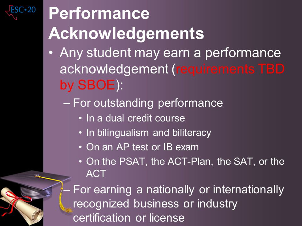 Performance Acknowledgements Any student may earn a performance acknowledgement (requirements TBD by SBOE): –For outstanding performance In a dual cre
