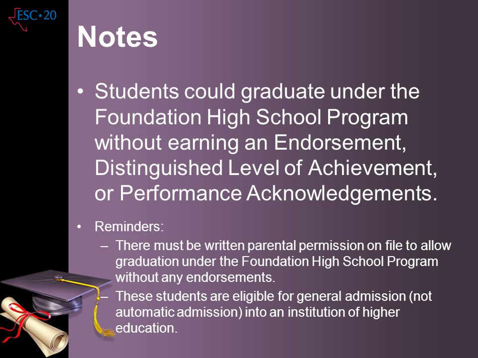 Notes Students could graduate under the Foundation High School Program without earning an Endorsement, Distinguished Level of Achievement, or Performa