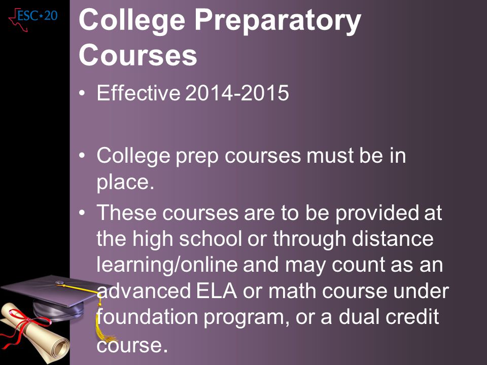 College Preparatory Courses Effective 2014-2015 College prep courses must be in place. These courses are to be provided at the high school or through