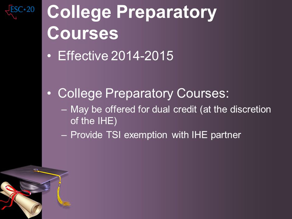 College Preparatory Courses Effective 2014-2015 College Preparatory Courses: –May be offered for dual credit (at the discretion of the IHE) –Provide T