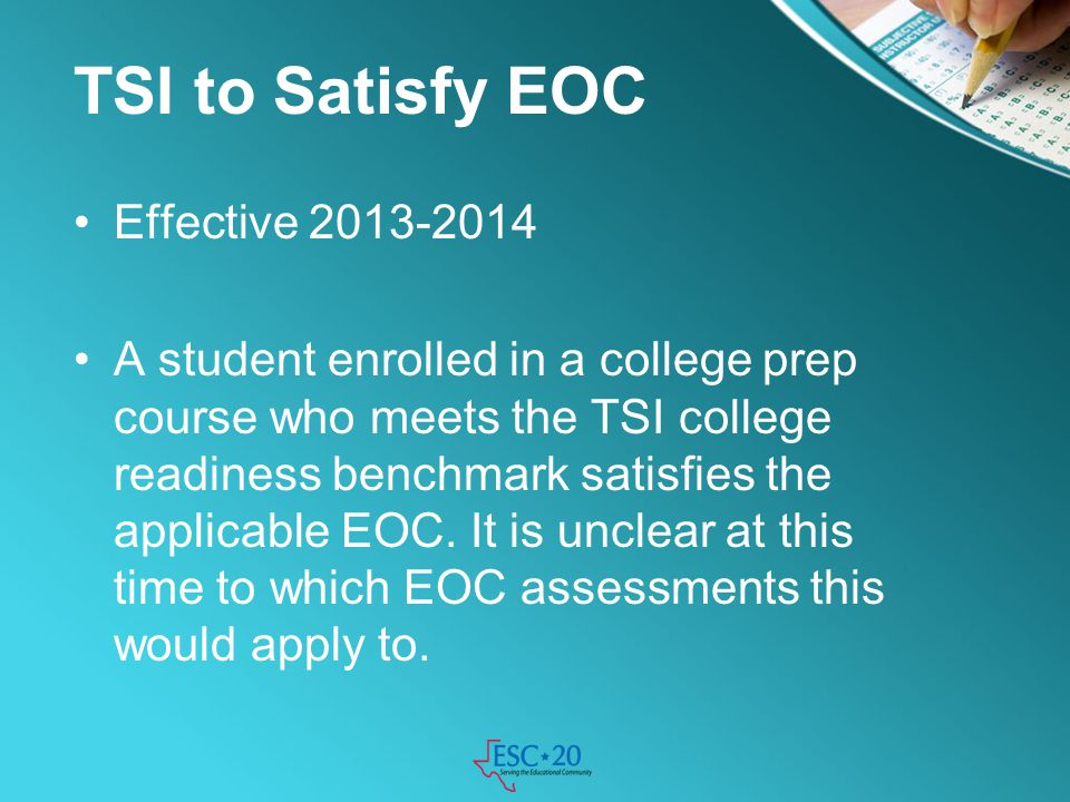 TSI to Satisfy EOC Effective 2013-2014 A student enrolled in a college prep course who meets the TSI college readiness benchmark satisfies the applica