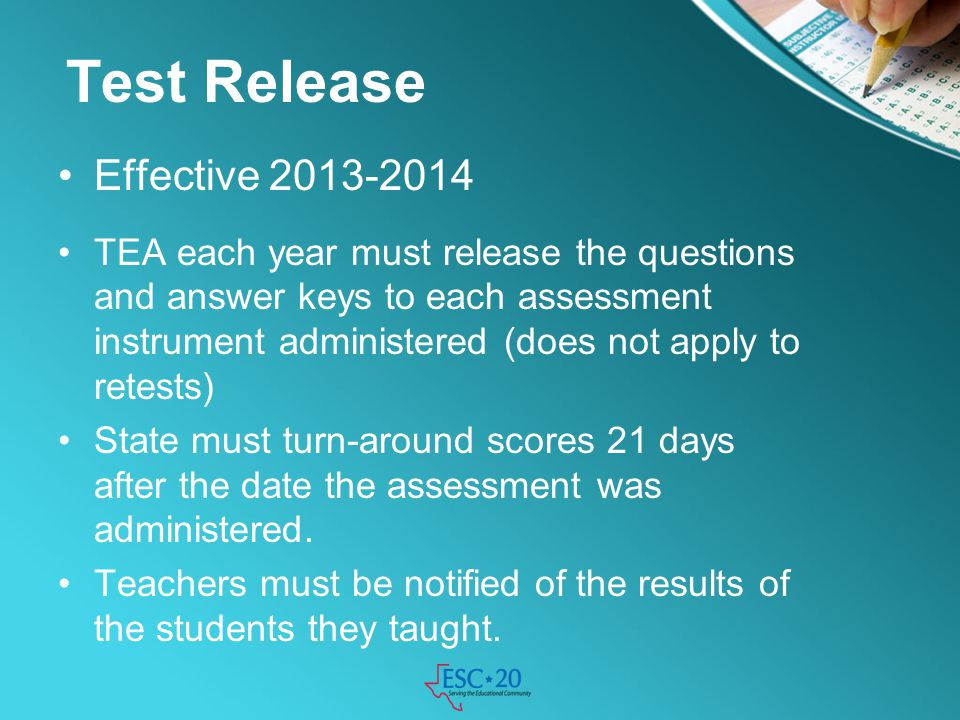 Test Release Effective 2013-2014 TEA each year must release the questions and answer keys to each assessment instrument administered (does not apply t