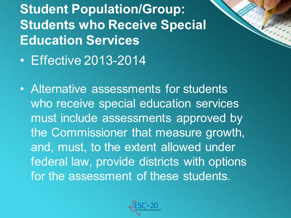 Student Population/Group: Students who Receive Special Education Services Effective 2013-2014 Alternative assessments for students who receive special