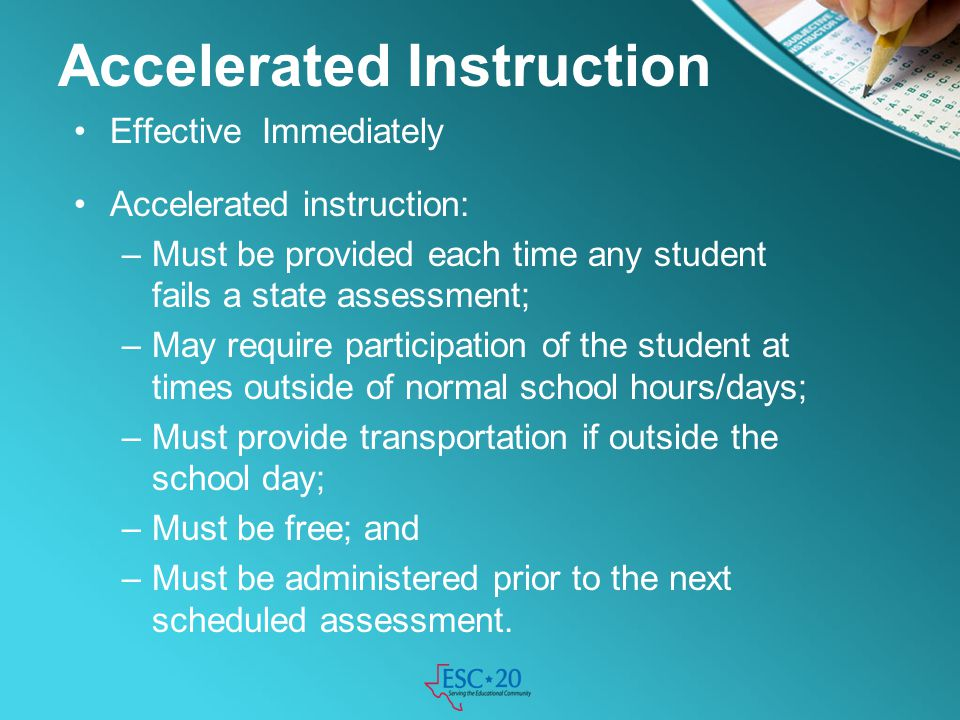 Accelerated Instruction Effective Immediately Accelerated instruction: –Must be provided each time any student fails a state assessment; –May require