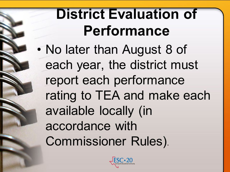 District Evaluation of Performance No later than August 8 of each year, the district must report each performance rating to TEA and make each availabl