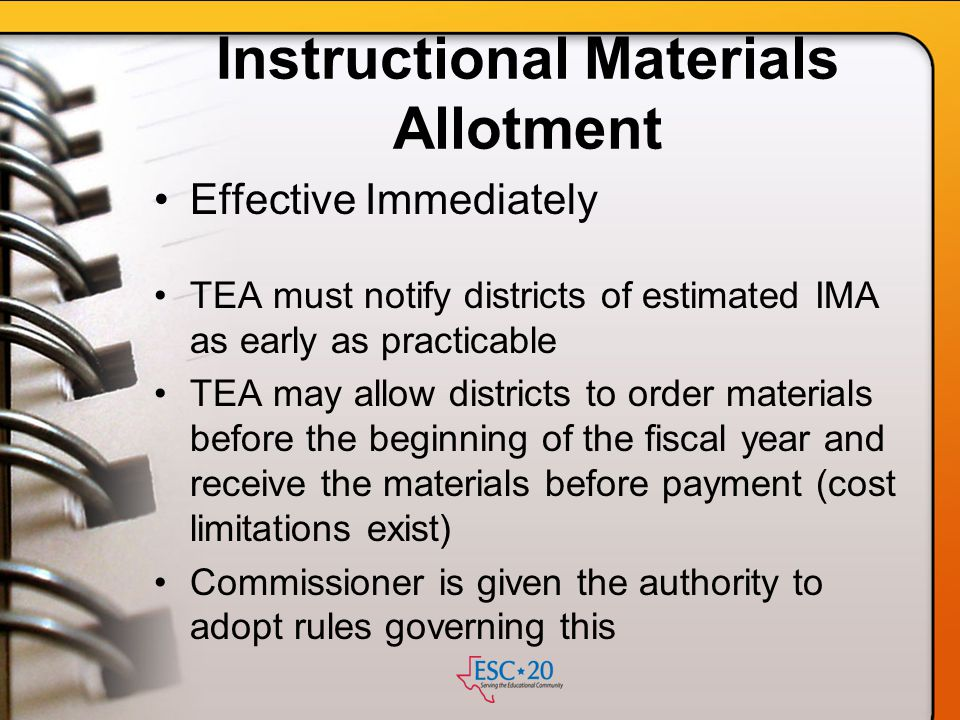 Instructional Materials Allotment Effective Immediately TEA must notify districts of estimated IMA as early as practicable TEA may allow districts to