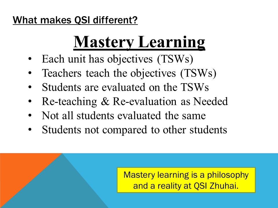 What makes QSI different? Mastery Learning Each unit has objectives (TSWs) Teachers teach the objectives (TSWs) Students are evaluated on the TSWs Re-