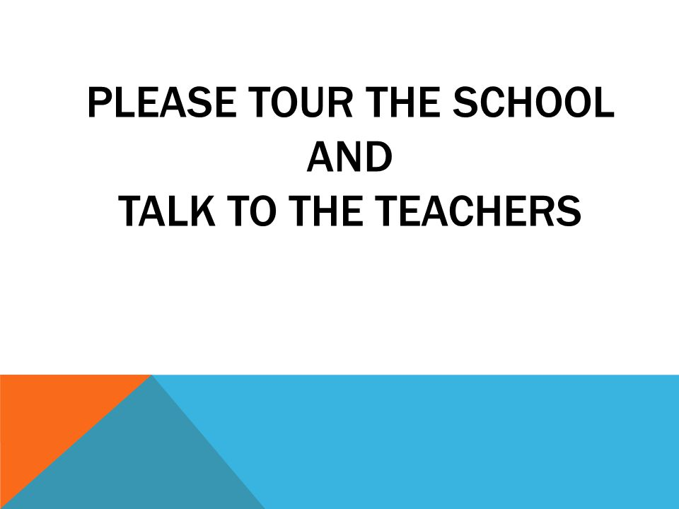 PLEASE TOUR THE SCHOOL AND TALK TO THE TEACHERS