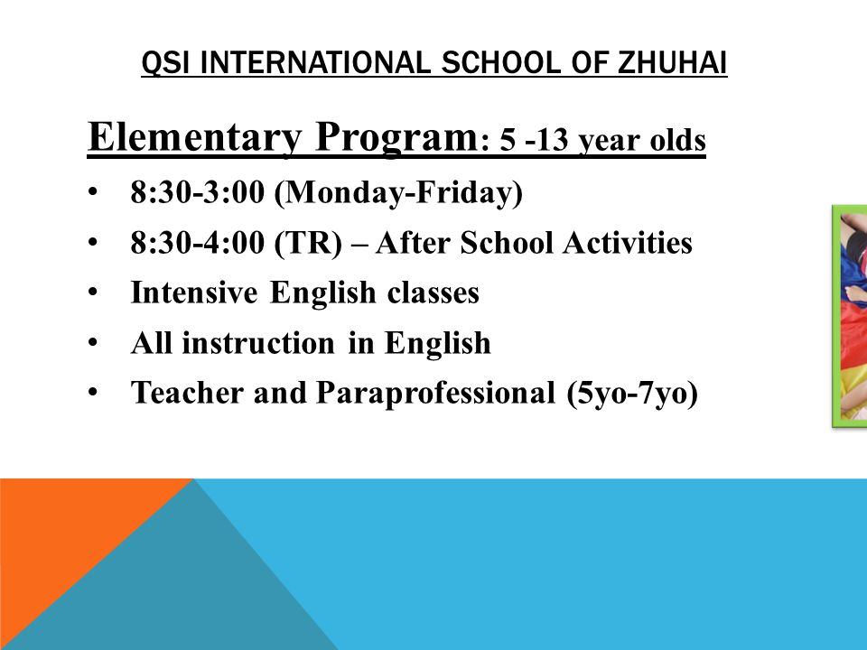 QSI INTERNATIONAL SCHOOL OF ZHUHAI Elementary Program : 5 -13 year olds 8:30-3:00 (Monday-Friday) 8:30-4:00 (TR) – After School Activities Intensive E