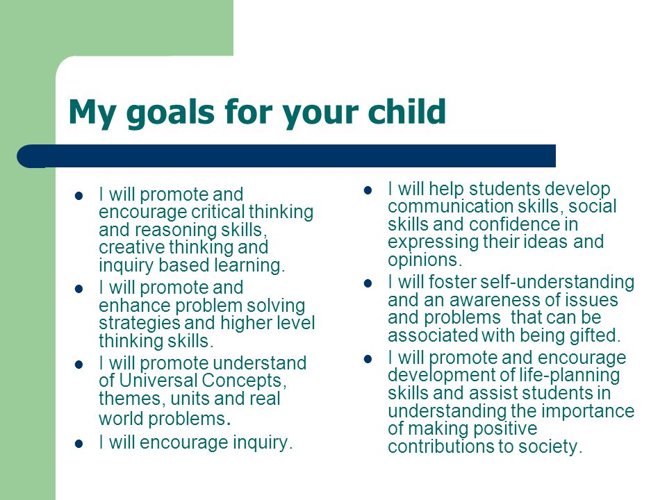 My goals for your child I will promote and encourage critical thinking and reasoning skills, creative thinking and inquiry based learning.