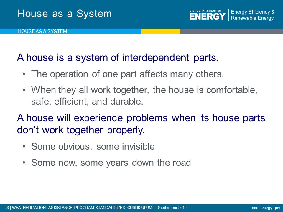 3 | WEATHERIZATION ASSISTANCE PROGRAM STANDARDIZED CURRICULUM – September 2012eere.energy.gov A house is a system of interdependent parts.