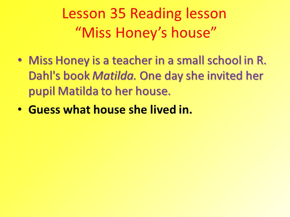 Lesson 35 Reading lesson Miss Honeys house Miss Honey is a teacher in a small school in R. Dahl's book Matilda. One day she invited her pupil Matilda