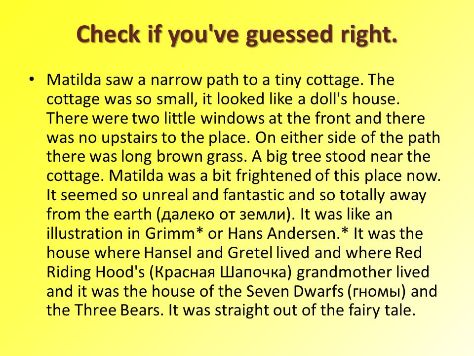 Check if you've guessed right. Matilda saw a narrow path to a tiny cottage. The cottage was so small, it looked like a doll's house. There were two li