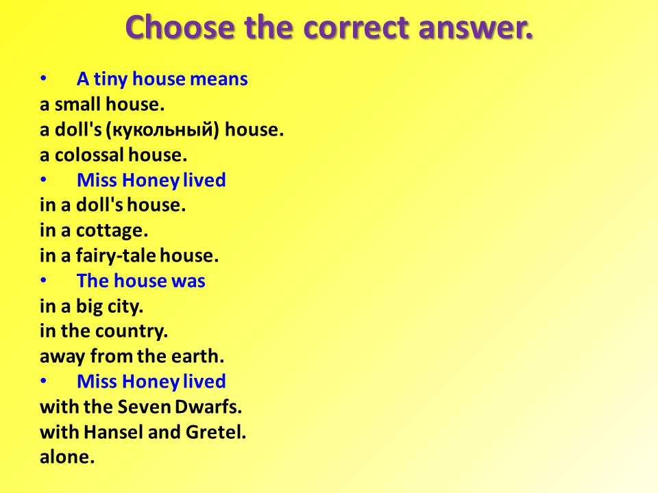 Choose the correct answer. A tiny house means a small house. a doll's (кукольный) house. a colossal house. Miss Honey lived in a doll's house. in a co