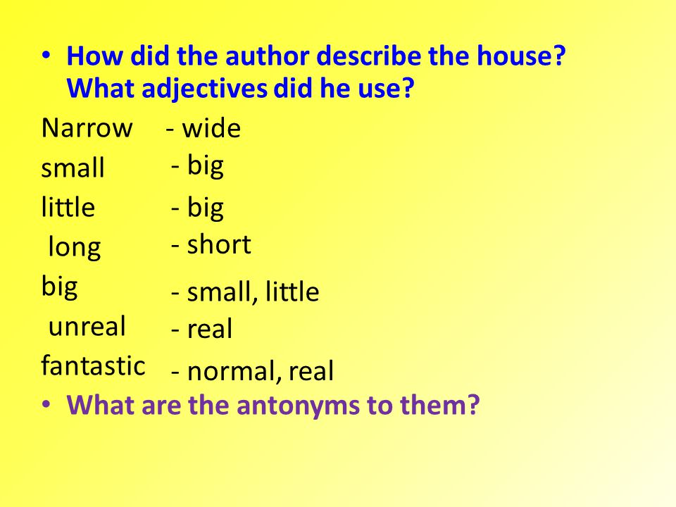 How did the author describe the house? What adjectives did he use? Narrow small little long big unreal fantastic What are the antonyms to them? - wide