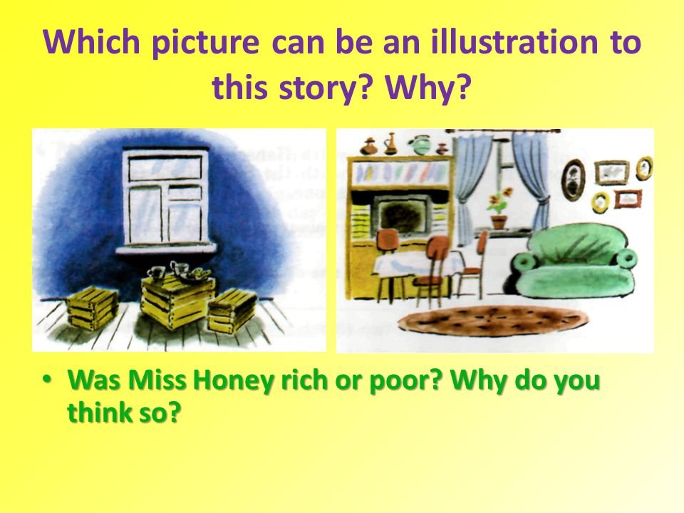 Which picture can be an illustration to this story? Why? Was Miss Honey rich or poor? Why do you think so? Was Miss Honey rich or poor? Why do you thi