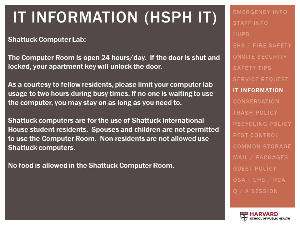 IT INFORMATION (HSPH IT) Shattuck Computer Lab: The Computer Room is open 24 hours/day. If the door is shut and locked, your apartment key will unlock