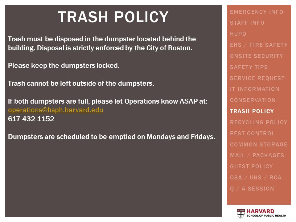 TRASH POLICY Trash must be disposed in the dumpster located behind the building. Disposal is strictly enforced by the City of Boston. Please keep the