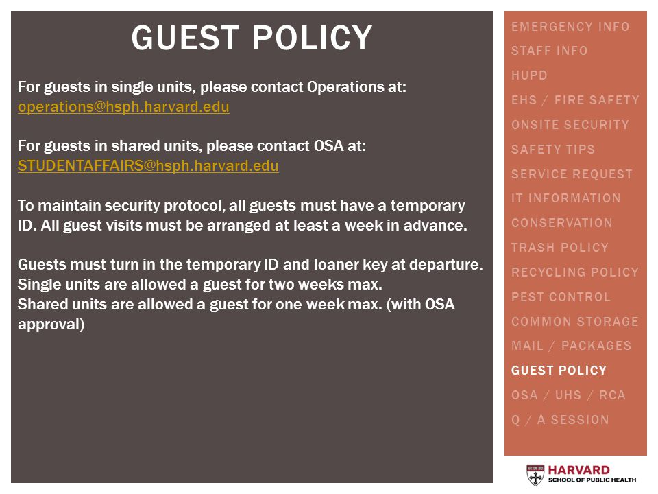 GUEST POLICY For guests in single units, please contact Operations at: operations@hsph.harvard.edu operations@hsph.harvard.edu For guests in shared units, please contact OSA at: STUDENTAFFAIRS@hsph.harvard.edu STUDENTAFFAIRS@hsph.harvard.edu To maintain security protocol, all guests must have a temporary ID.
