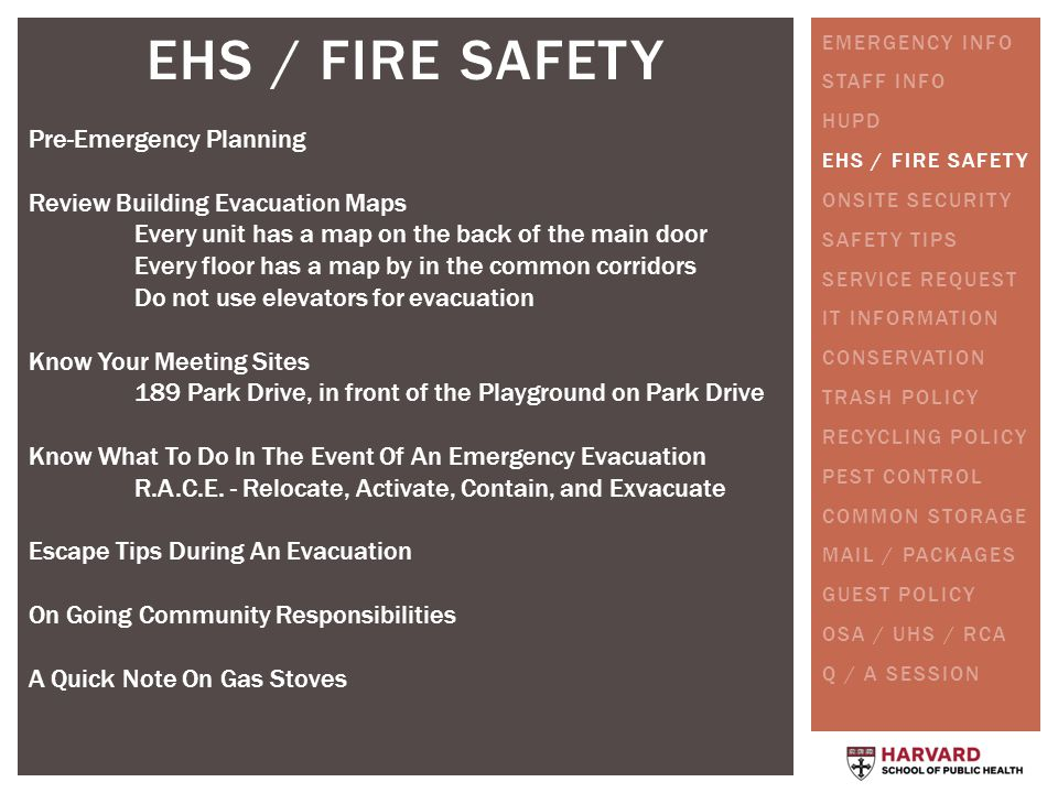 EHS / FIRE SAFETY Pre-Emergency Planning Review Building Evacuation Maps Every unit has a map on the back of the main door Every floor has a map by in the common corridors Do not use elevators for evacuation Know Your Meeting Sites 189 Park Drive, in front of the Playground on Park Drive Know What To Do In The Event Of An Emergency Evacuation R.A.C.E.