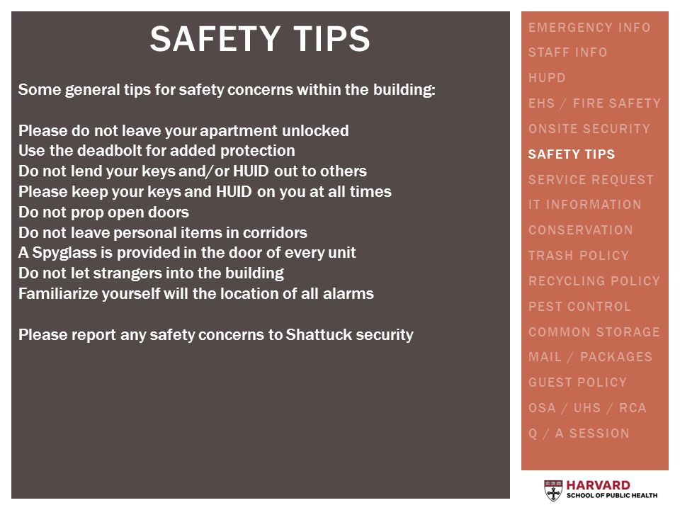SAFETY TIPS Some general tips for safety concerns within the building: Please do not leave your apartment unlocked Use the deadbolt for added protection Do not lend your keys and/or HUID out to others Please keep your keys and HUID on you at all times Do not prop open doors Do not leave personal items in corridors A Spyglass is provided in the door of every unit Do not let strangers into the building Familiarize yourself will the location of all alarms Please report any safety concerns to Shattuck security EMERGENCY INFO STAFF INFO HUPD EHS / FIRE SAFETY ONSITE SECURITY SAFETY TIPS SERVICE REQUEST IT INFORMATION CONSERVATION TRASH POLICY RECYCLING POLICY PEST CONTROL COMMON STORAGE MAIL / PACKAGES GUEST POLICY OSA / UHS / RCA Q / A SESSION