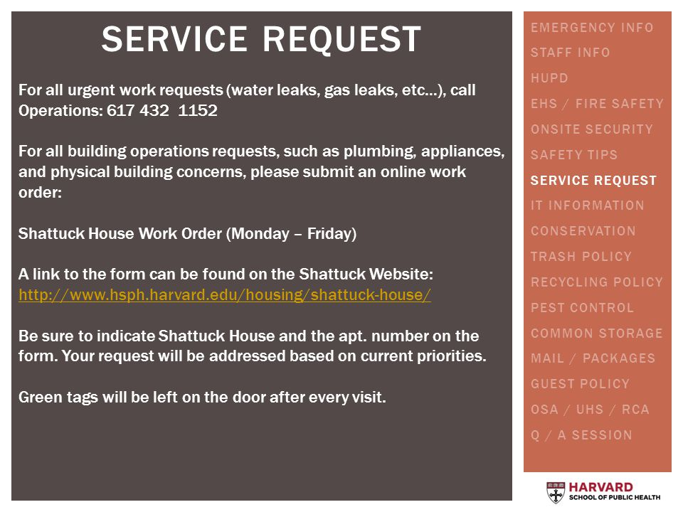 SERVICE REQUEST For all urgent work requests (water leaks, gas leaks, etc…), call Operations: 617 432 1152 For all building operations requests, such as plumbing, appliances, and physical building concerns, please submit an online work order: Shattuck House Work Order (Monday – Friday) A link to the form can be found on the Shattuck Website: http://www.hsph.harvard.edu/housing/shattuck-house/ Be sure to indicate Shattuck House and the apt.