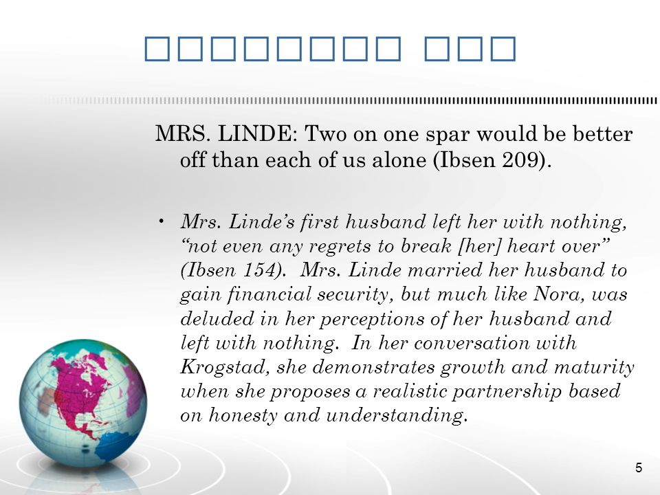 Evidence Two MRS. LINDE: Two on one spar would be better off than each of us alone (Ibsen 209). Mrs. Lindes first husband left her with nothing, not e