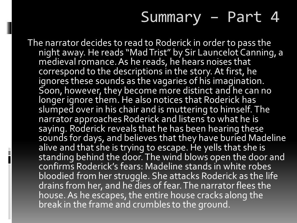 Summary – Part 4 The narrator decides to read to Roderick in order to pass the night away. He reads Mad Trist by Sir Launcelot Canning, a medieval rom