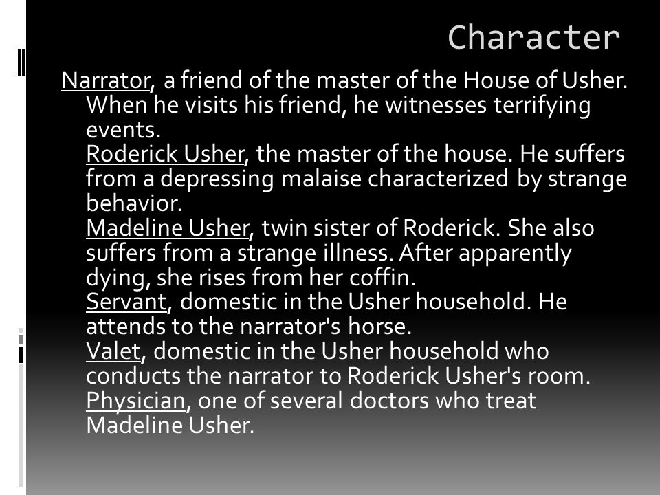 Character Narrator, a friend of the master of the House of Usher. When he visits his friend, he witnesses terrifying events. Roderick Usher, the maste