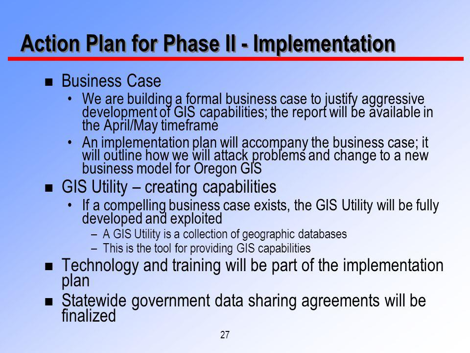 27 Action Plan for Phase II - Implementation n Business Case We are building a formal business case to justify aggressive development of GIS capabilities; the report will be available in the April/May timeframe An implementation plan will accompany the business case; it will outline how we will attack problems and change to a new business model for Oregon GIS n GIS Utility – creating capabilities If a compelling business case exists, the GIS Utility will be fully developed and exploited –A GIS Utility is a collection of geographic databases –This is the tool for providing GIS capabilities n Technology and training will be part of the implementation plan n Statewide government data sharing agreements will be finalized