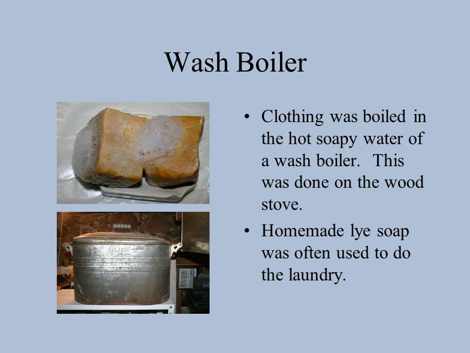 Wash Boiler Clothing was boiled in the hot soapy water of a wash boiler.