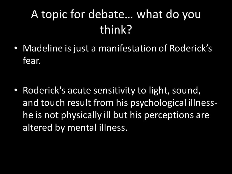 A topic for debate… what do you think.Madeline is just a manifestation of Rodericks fear.