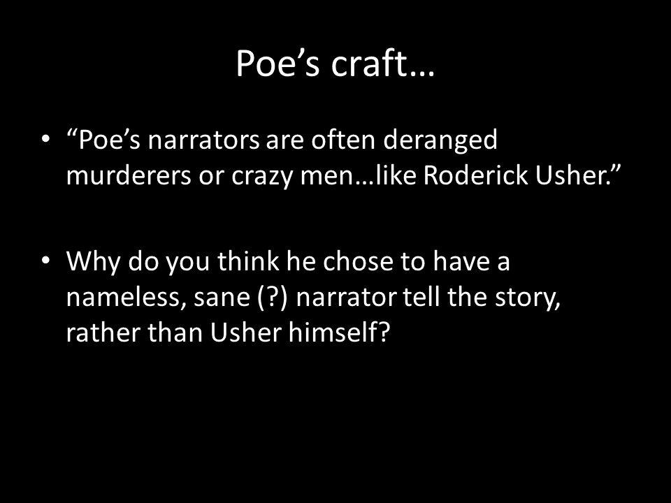 Poes craft… Poes narrators are often deranged murderers or crazy men…like Roderick Usher.