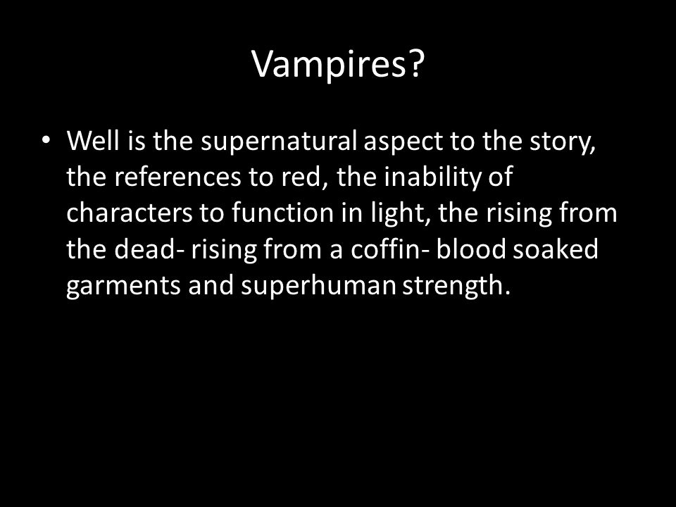 Vampires? Well is the supernatural aspect to the story, the references to red, the inability of characters to function in light, the rising from the d