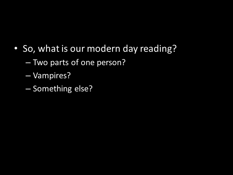 So, what is our modern day reading? – Two parts of one person? – Vampires? – Something else?