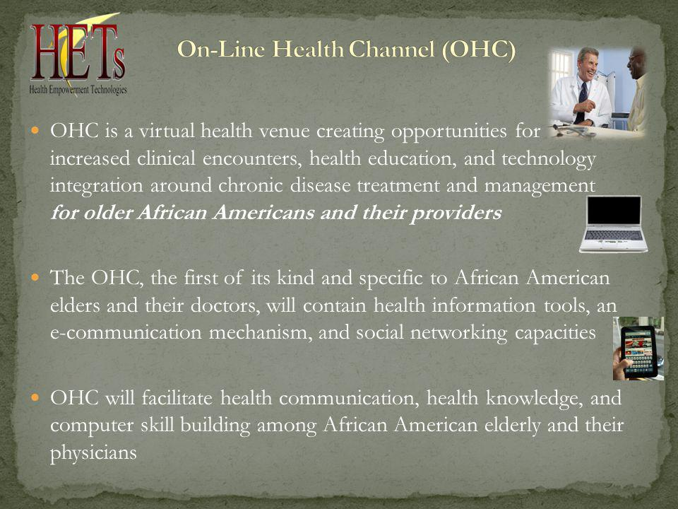 OHC is a virtual health venue creating opportunities for increased clinical encounters, health education, and technology integration around chronic disease treatment and management for older African Americans and their providers The OHC, the first of its kind and specific to African American elders and their doctors, will contain health information tools, an e-communication mechanism, and social networking capacities OHC will facilitate health communication, health knowledge, and computer skill building among African American elderly and their physicians