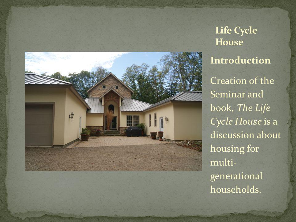 Introduction Creation of the Seminar and book, The Life Cycle House is a discussion about housing for multi- generational households.