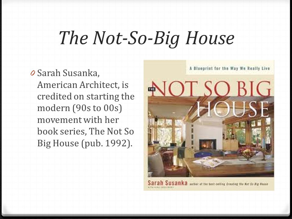 The Not-So-Big House 0 Sarah Susanka, American Architect, is credited on starting the modern (90s to 00s) movement with her book series, The Not So Big House (pub.