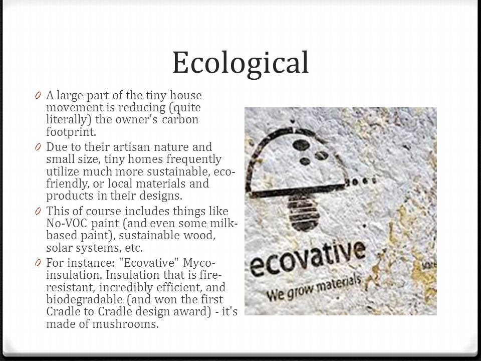Ecological 0 A large part of the tiny house movement is reducing (quite literally) the owner s carbon footprint.