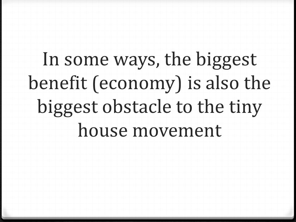 In some ways, the biggest benefit (economy) is also the biggest obstacle to the tiny house movement