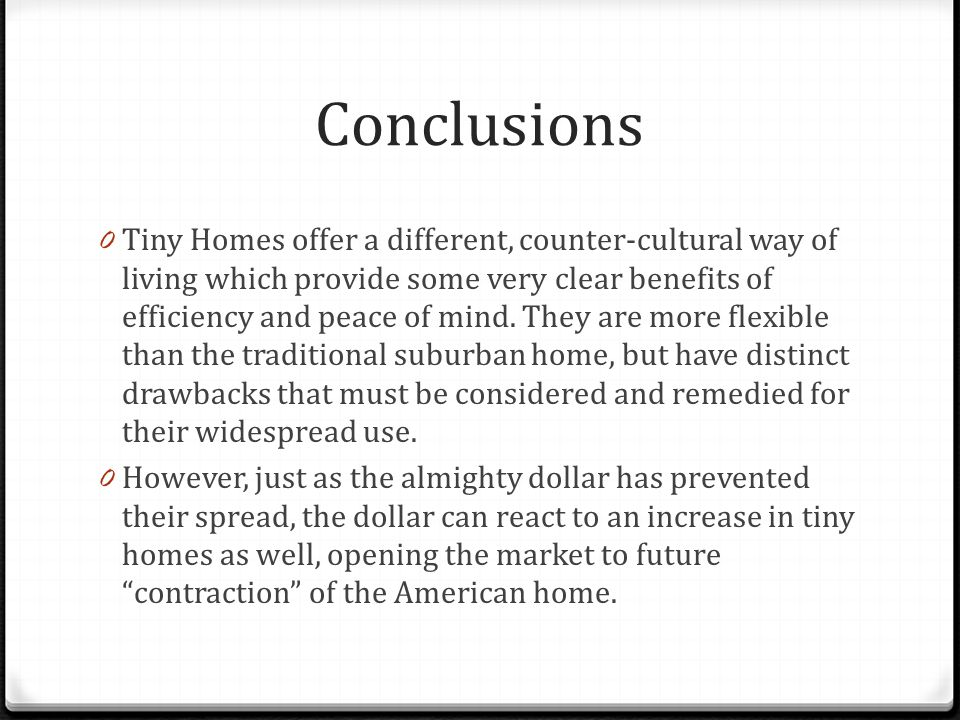 Conclusions 0 Tiny Homes offer a different, counter-cultural way of living which provide some very clear benefits of efficiency and peace of mind.