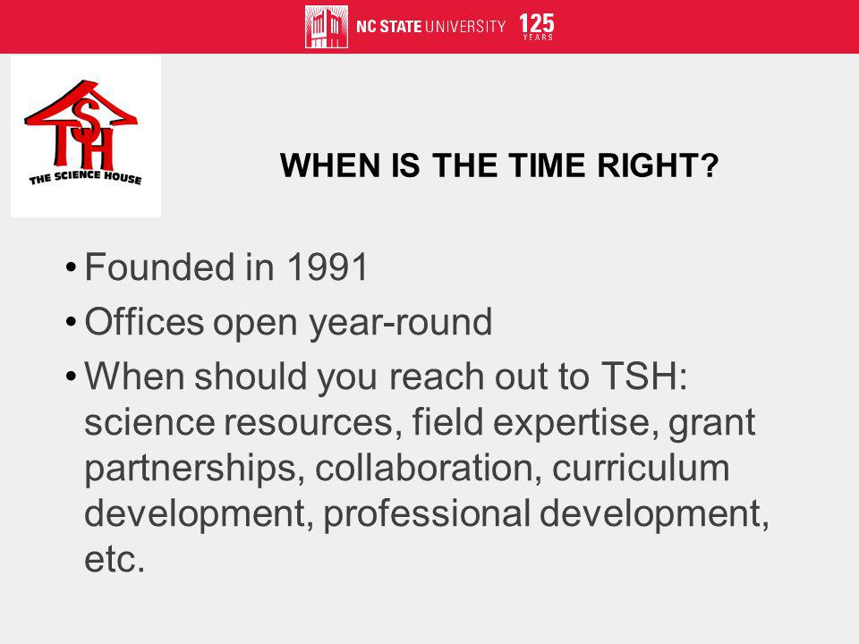 WHEN IS THE TIME RIGHT? Founded in 1991 Offices open year-round When should you reach out to TSH: science resources, field expertise, grant partnershi