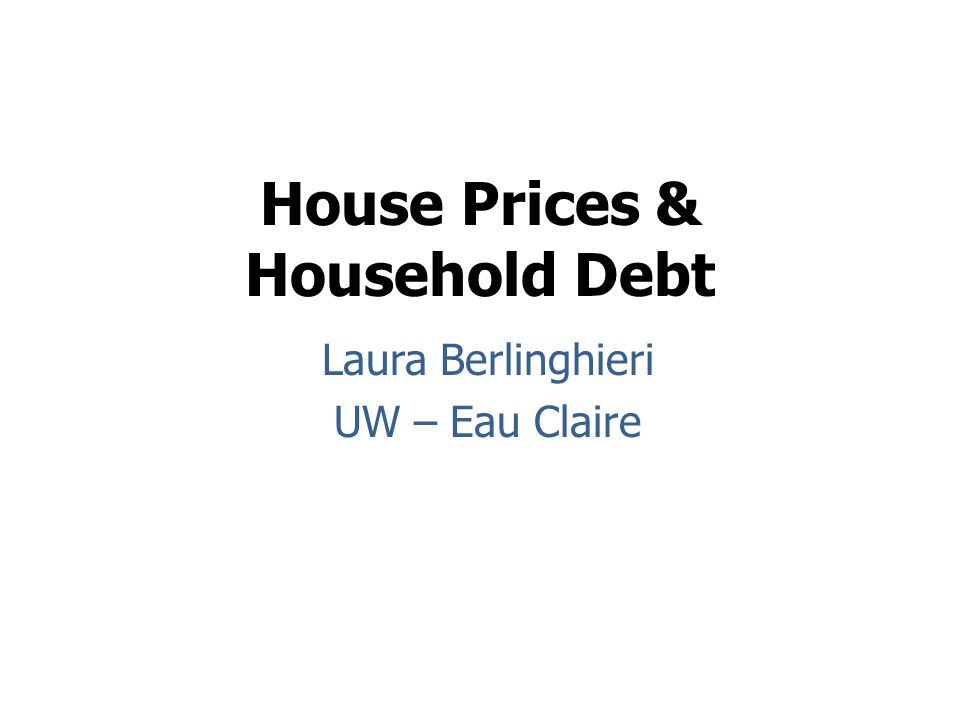House Prices & Household Debt Laura Berlinghieri UW – Eau Claire