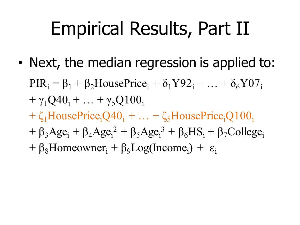 Empirical Results, Part II Next, the median regression is applied to: PIR i = β 1 + β 2 HousePrice i + δ 1 Y92 i + … + δ 6 Y07 i + γ 1 Q40 i + … + γ 5 Q100 i + ζ 1 HousePrice i Q40 i + … + ζ 5 HousePrice i Q100 i + β 3 Age i + β 4 Age i 2 + β 5 Age i 3 + β 6 HS i + β 7 College i + β 8 Homeowner i + β 9 Log(Income i ) + ε i