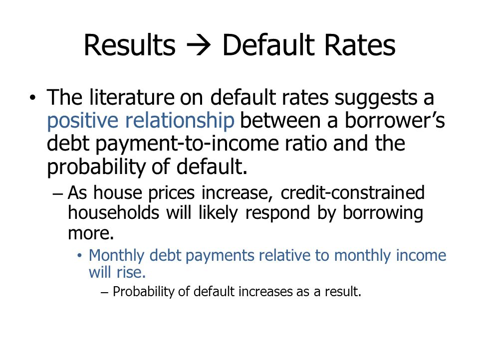 Results Default Rates The literature on default rates suggests a positive relationship between a borrowers debt payment-to-income ratio and the probab